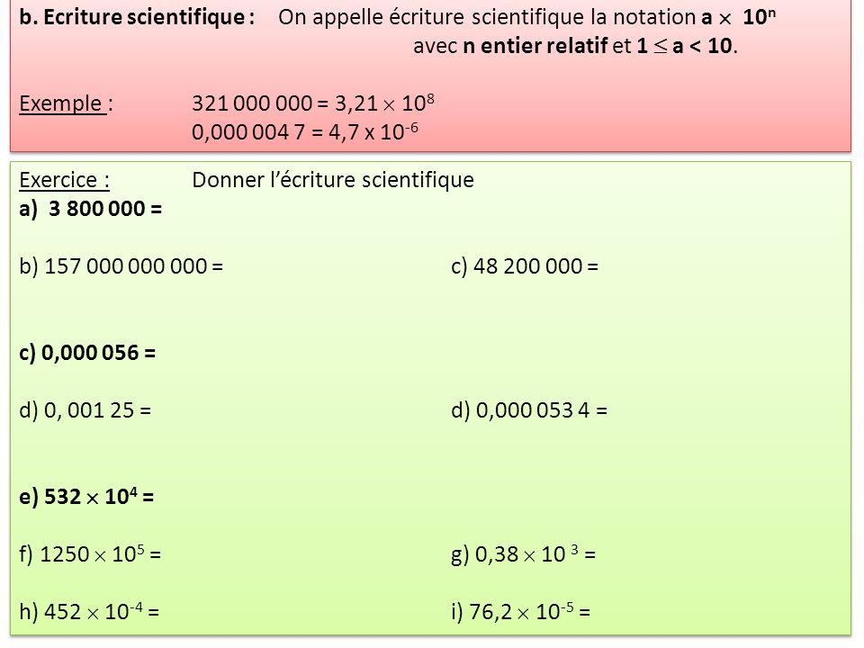 b. Ecriture scientifique :On appelle écriture scientifique la notation a 10 n avec n entier relatif et 1 a < 10. Exemple : 321 000 000 = 3,21 10 8 0,0