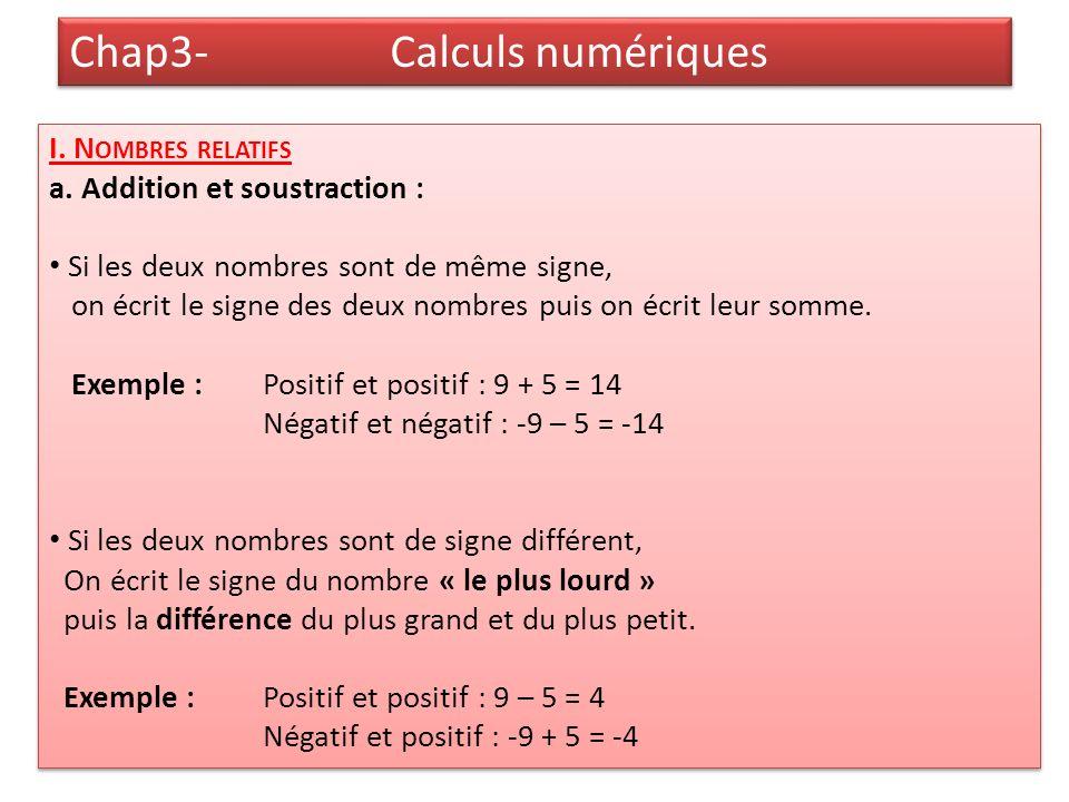 Chap3- Calculs numériques I. N OMBRES RELATIFS a. Addition et soustraction : Si les deux nombres sont de même signe, on écrit le signe des deux nombre