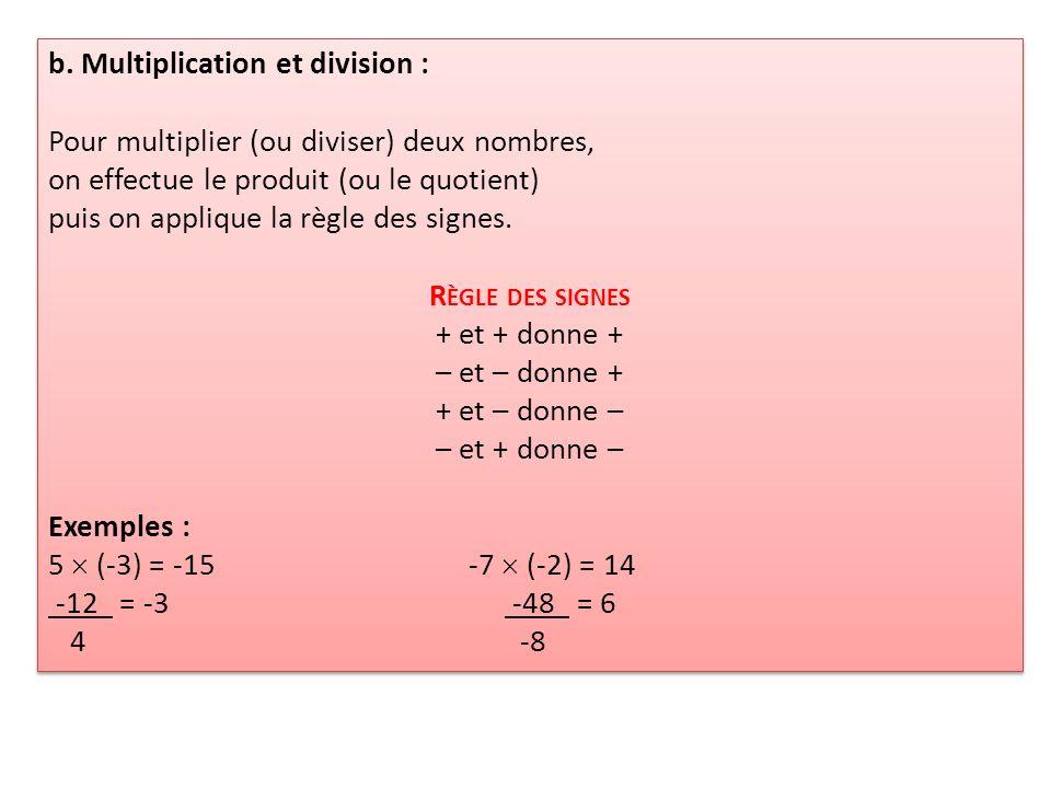 b. Multiplication et division : Pour multiplier (ou diviser) deux nombres, on effectue le produit (ou le quotient) puis on applique la règle des signe