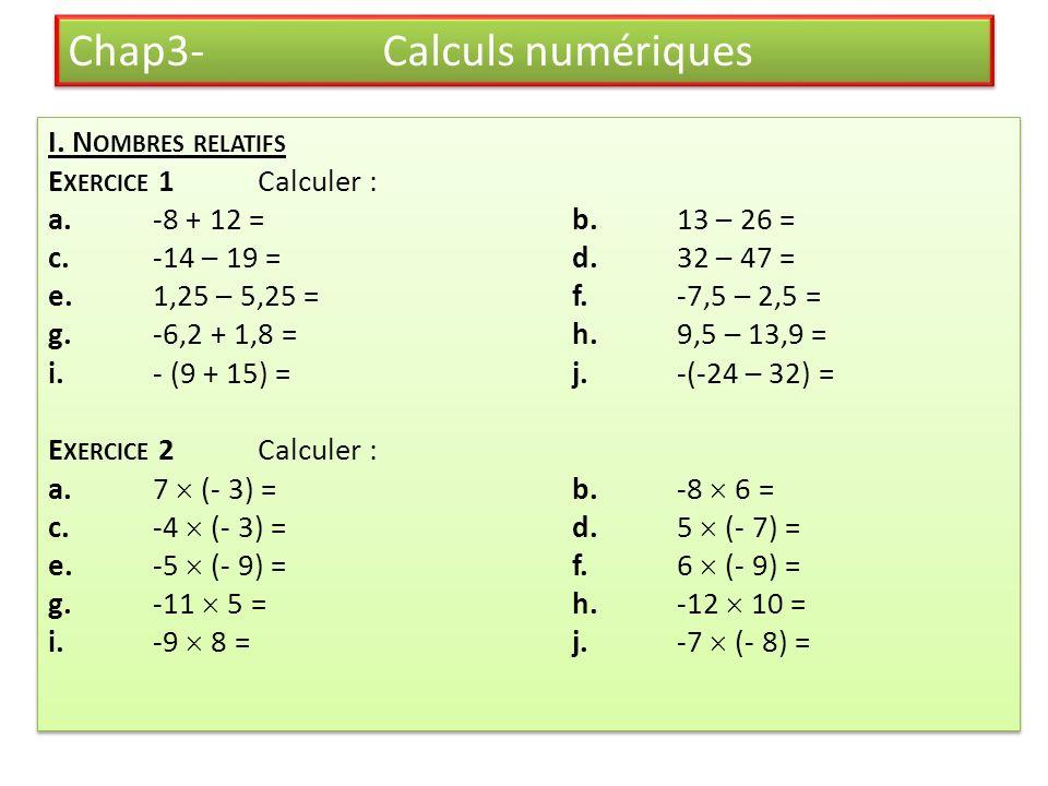 Chap3- Calculs numériques I. N OMBRES RELATIFS E XERCICE 1 Calculer : a.-8 + 12 =b.13 – 26 = c.-14 – 19 =d.32 – 47 = e.1,25 – 5,25 =f.-7,5 – 2,5 = g.-