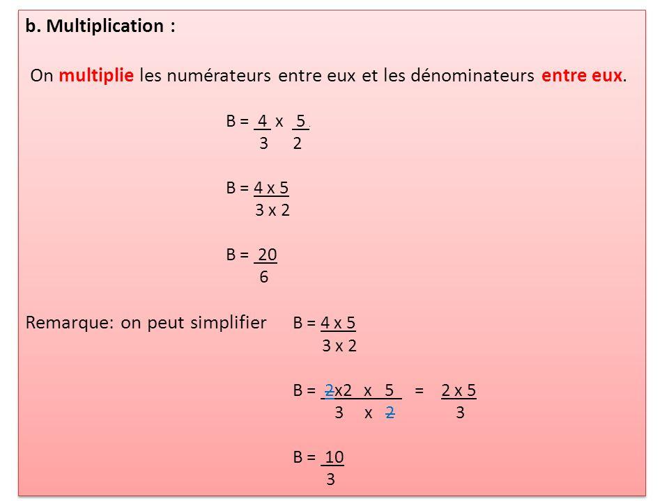 b. Multiplication : On multiplie les numérateurs entre eux et les dénominateurs entre eux. B = 4 x 5. 32 B = 4 x 5 3 x 2 B = 20 6 Remarque: on peut si