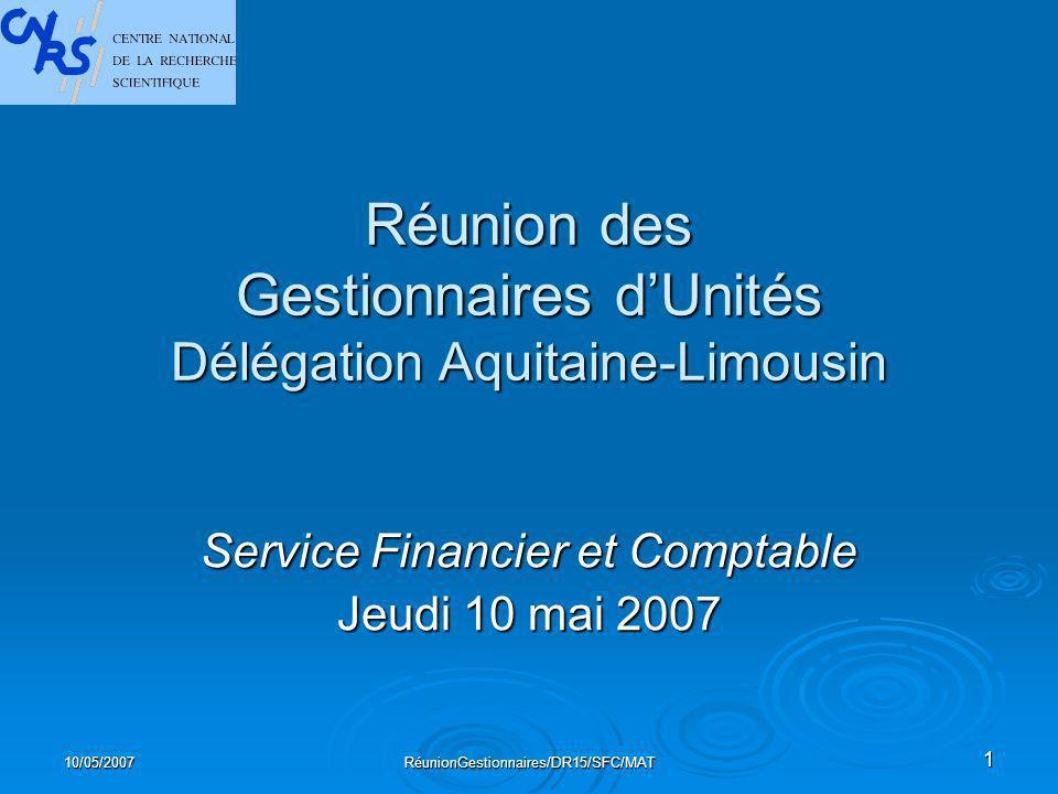 10/05/2007RéunionGestionnaires/DR15/SFC/MAT1 Réunion des Gestionnaires dUnités Délégation Aquitaine-Limousin Service Financier et Comptable Jeudi 10 mai 2007