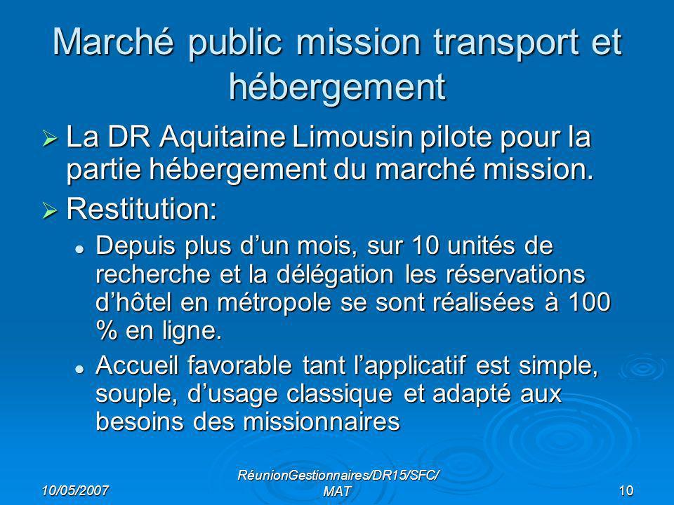 10/05/2007 RéunionGestionnaires/DR15/SFC/ MAT10 Marché public mission transport et hébergement La DR Aquitaine Limousin pilote pour la partie hébergement du marché mission.
