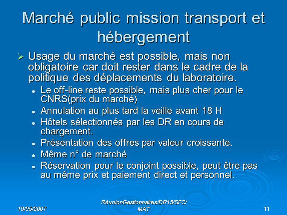 10/05/2007 RéunionGestionnaires/DR15/SFC/ MAT11 Marché public mission transport et hébergement Usage du marché est possible, mais non obligatoire car doit rester dans le cadre de la politique des déplacements du laboratoire.