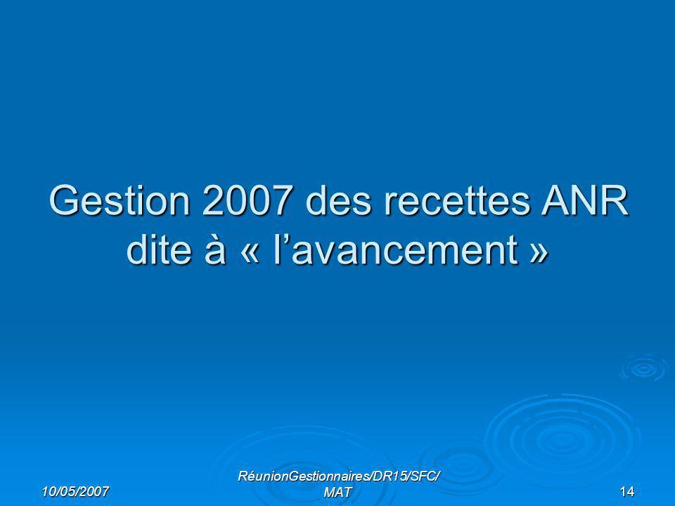 10/05/2007 RéunionGestionnaires/DR15/SFC/ MAT14 Gestion 2007 des recettes ANR dite à « lavancement »
