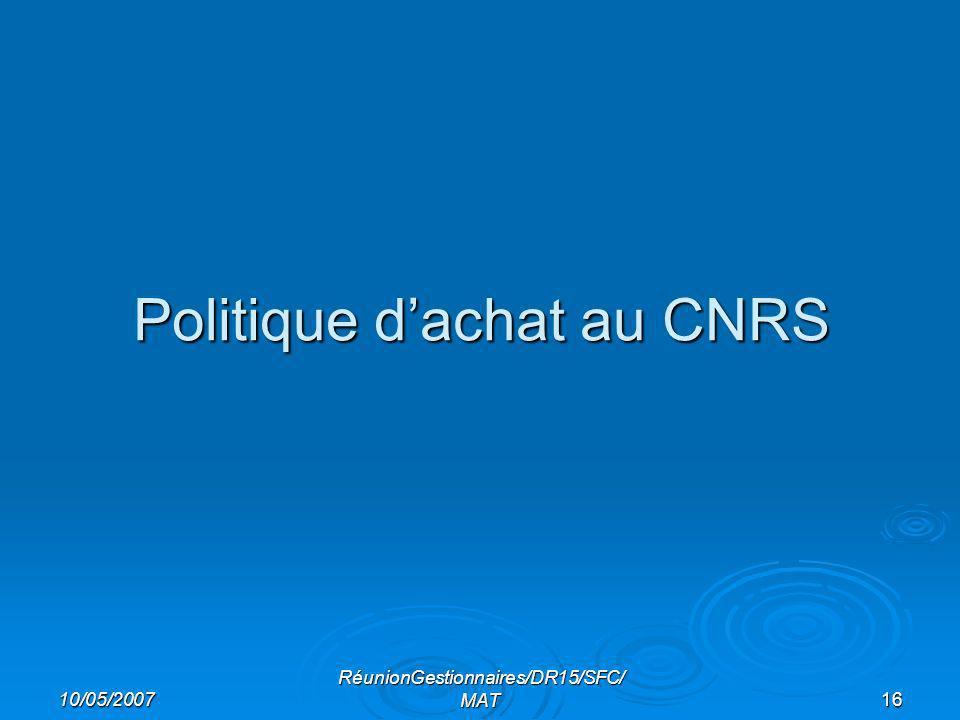 10/05/2007 RéunionGestionnaires/DR15/SFC/ MAT16 Politique dachat au CNRS