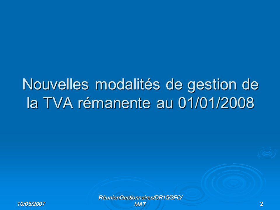 10/05/2007 RéunionGestionnaires/DR15/SFC/ MAT2 Nouvelles modalités de gestion de la TVA rémanente au 01/01/2008