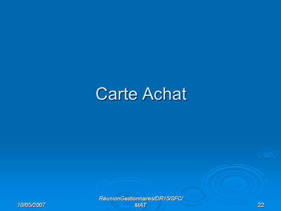 10/05/2007 RéunionGestionnaires/DR15/SFC/ MAT22 Carte Achat