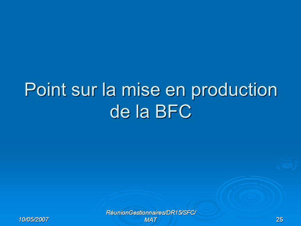 10/05/2007 RéunionGestionnaires/DR15/SFC/ MAT25 Point sur la mise en production de la BFC