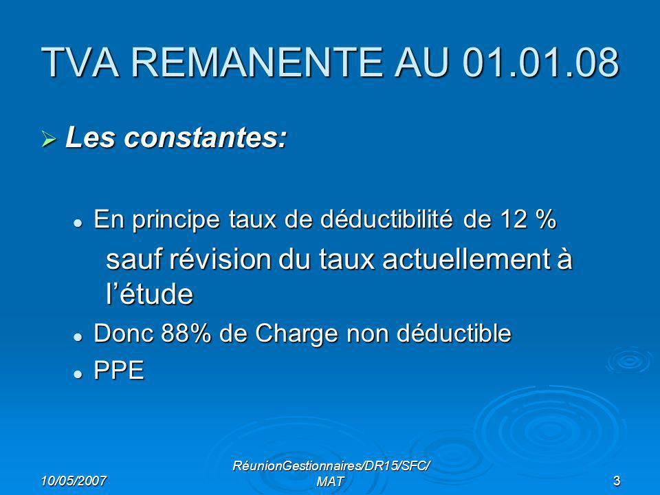 10/05/2007 RéunionGestionnaires/DR15/SFC/ MAT3 TVA REMANENTE AU 01.01.08 Les constantes: Les constantes: En principe taux de déductibilité de 12 % En principe taux de déductibilité de 12 % sauf révision du taux actuellement à létude Donc 88% de Charge non déductible Donc 88% de Charge non déductible PPE PPE