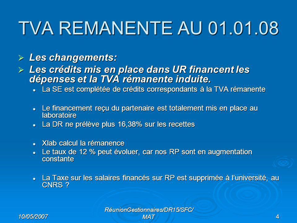 10/05/2007 RéunionGestionnaires/DR15/SFC/ MAT4 TVA REMANENTE AU 01.01.08 Les changements: Les changements: Les crédits mis en place dans UR financent les dépenses et la TVA rémanente induite.