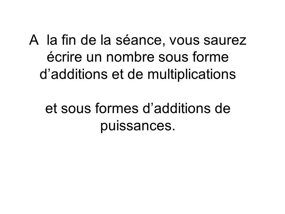 A la fin de la séance, vous saurez écrire un nombre sous forme dadditions et de multiplications et sous formes dadditions de puissances.