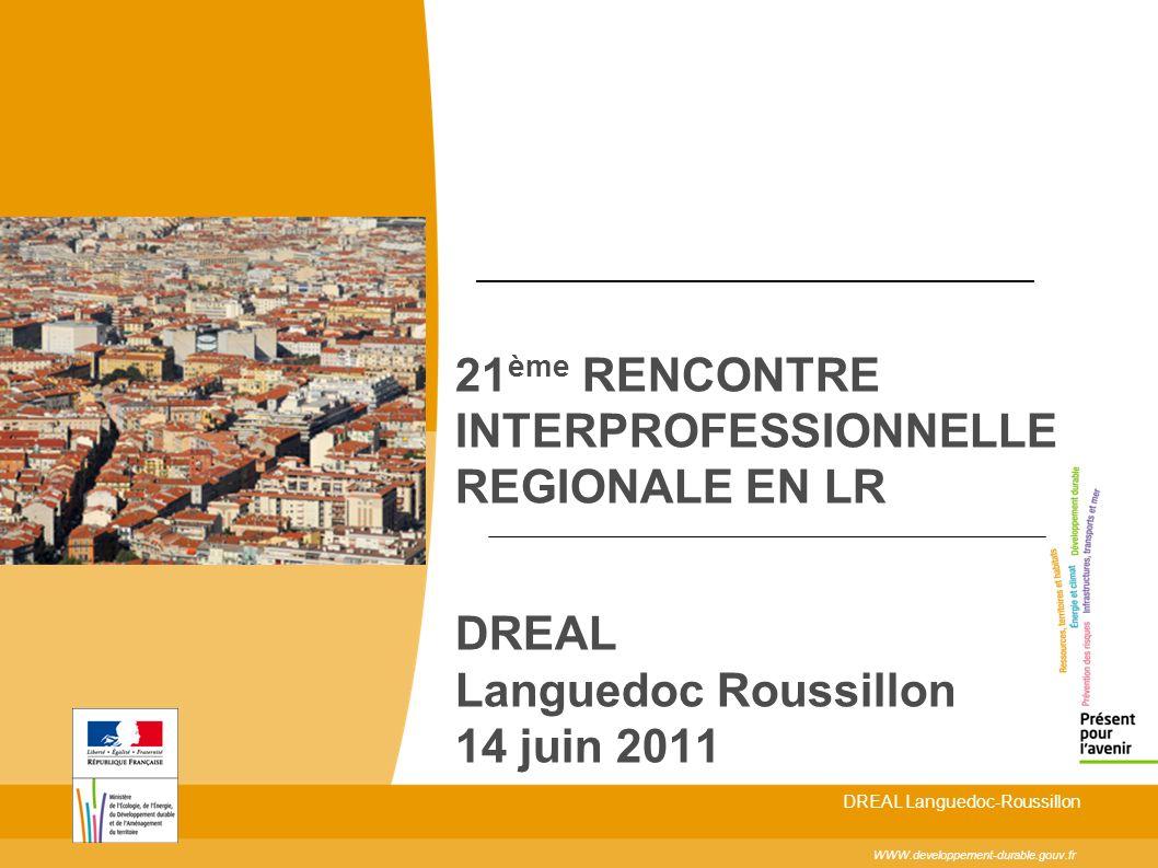 21 ème RENCONTRE INTERPROFESSIONNELLE REGIONALE EN LR DREAL Languedoc Roussillon 14 juin 2011 WWW.developpement-durable.gouv.fr DREAL Languedoc-Roussillon