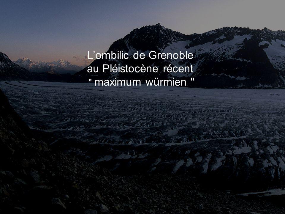 Lombilic de Grenoble au Pléistocène récent maximum würmien