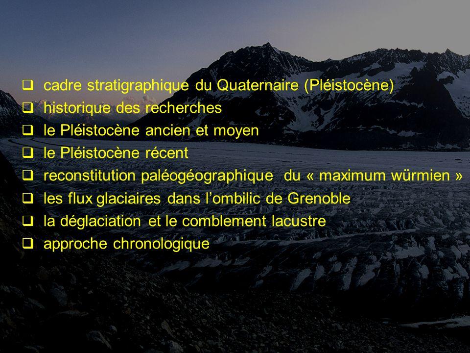 cadre stratigraphique du Quaternaire (Pléistocène) historique des recherches le Pléistocène ancien et moyen le Pléistocène récent reconstitution paléogéographique du « maximum würmien » les flux glaciaires dans lombilic de Grenoble la déglaciation et le comblement lacustre approche chronologique