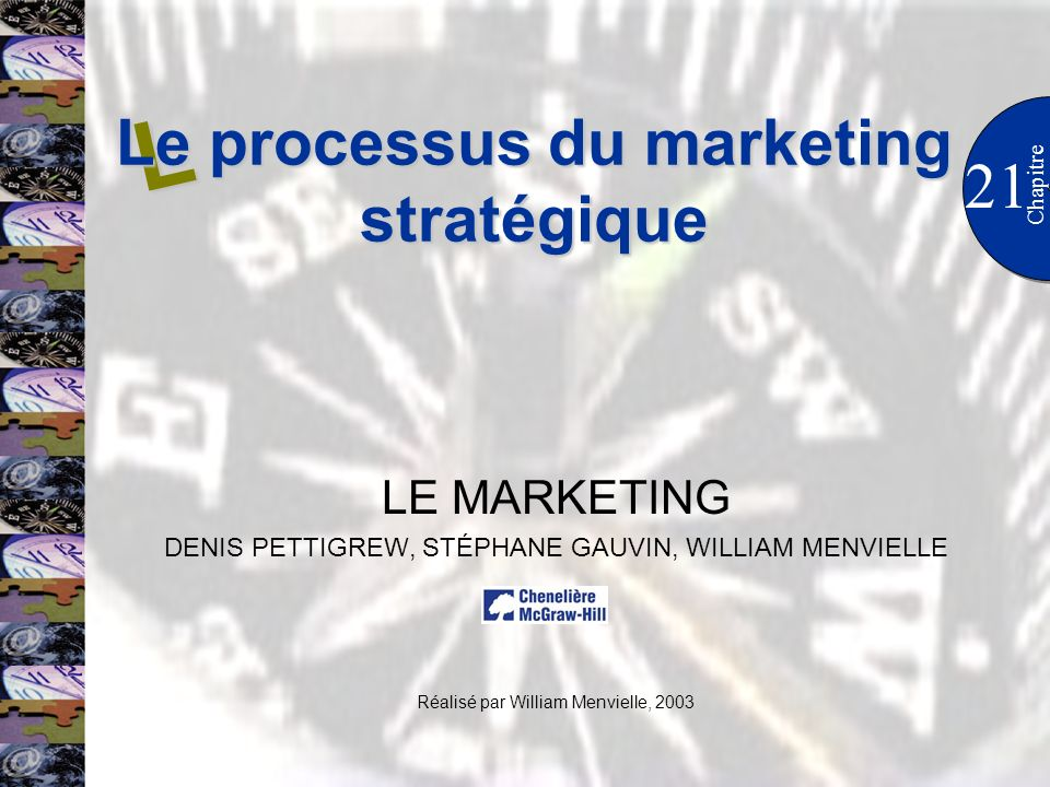 21 Chapitre LE MARKETING DENIS PETTIGREW, STÉPHANE GAUVIN, WILLIAM MENVIELLE Réalisé par William Menvielle, 2003 L Le processus du marketing stratégique