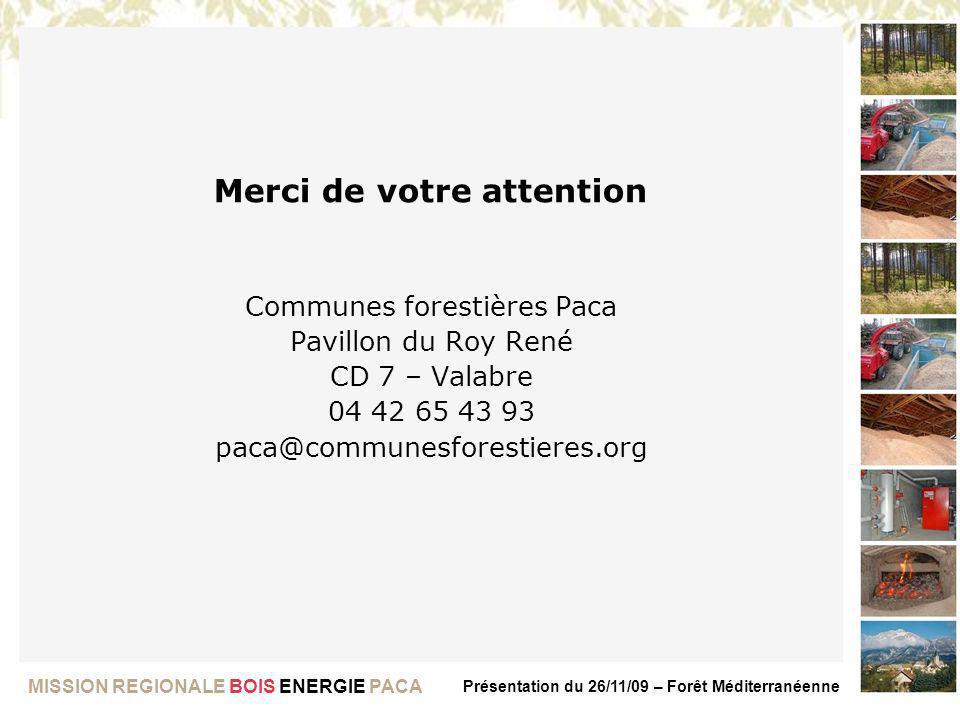 MISSION REGIONALE BOIS ENERGIE PACA Présentation du 26/11/09 – Forêt Méditerranéenne Merci de votre attention Communes forestières Paca Pavillon du Ro