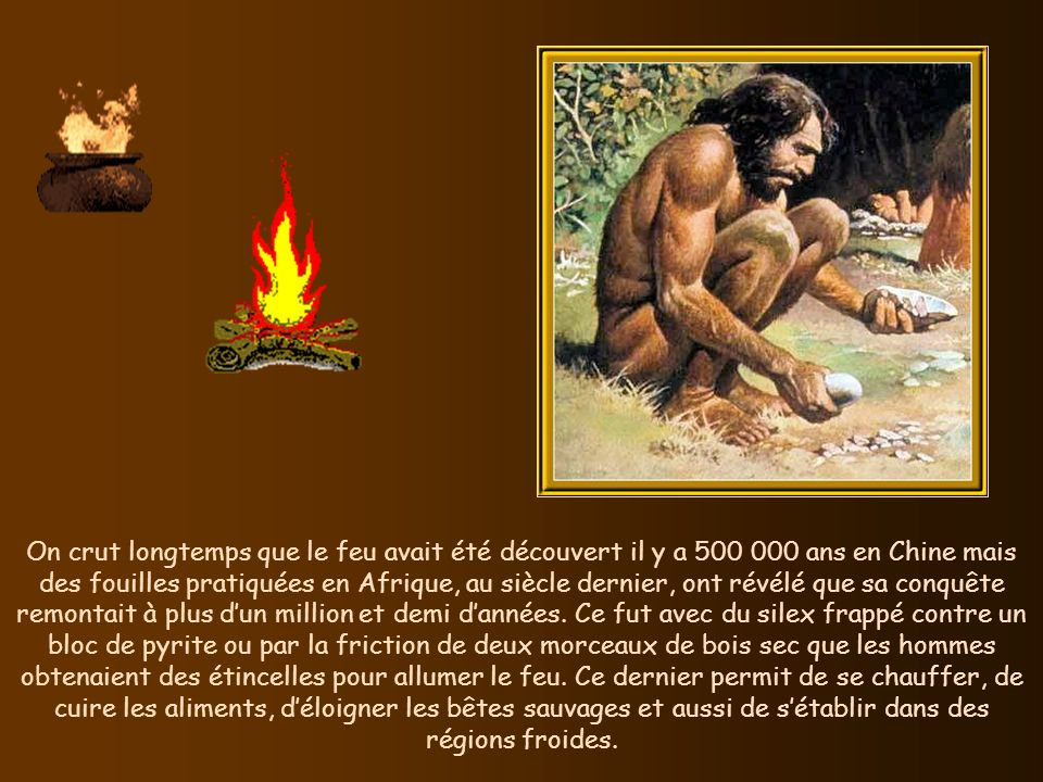 On crut longtemps que le feu avait été découvert il y a 500 000 ans en Chine mais des fouilles pratiquées en Afrique, au siècle dernier, ont révélé que sa conquête remontait à plus dun million et demi dannées.