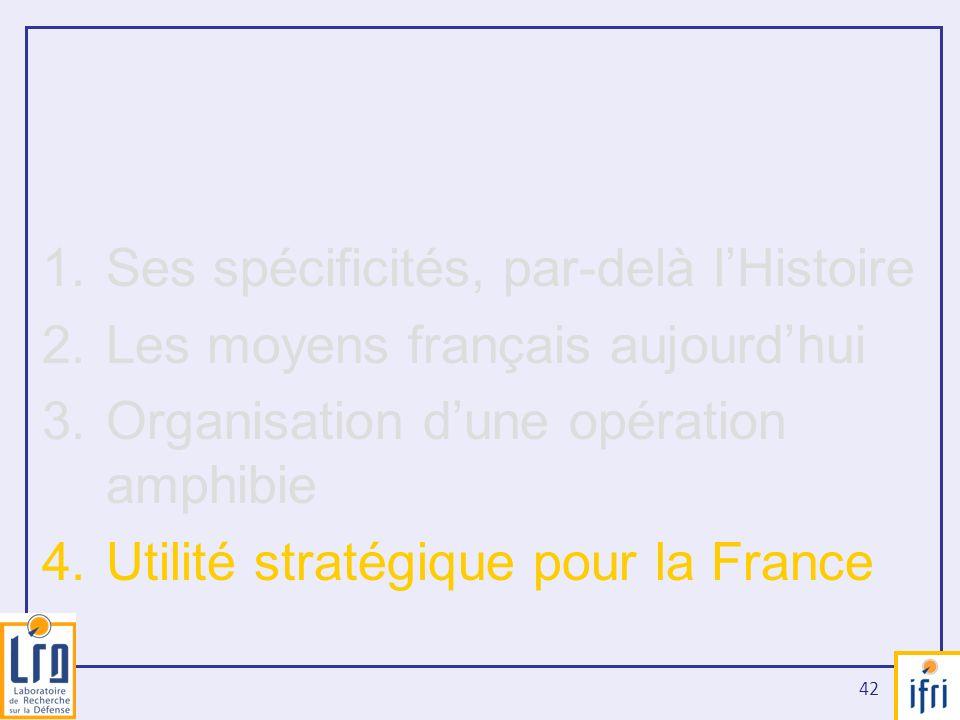 42 1.Ses spécificités, par-delà lHistoire 2.Les moyens français aujourdhui 3.Organisation dune opération amphibie 4.Utilité stratégique pour la France