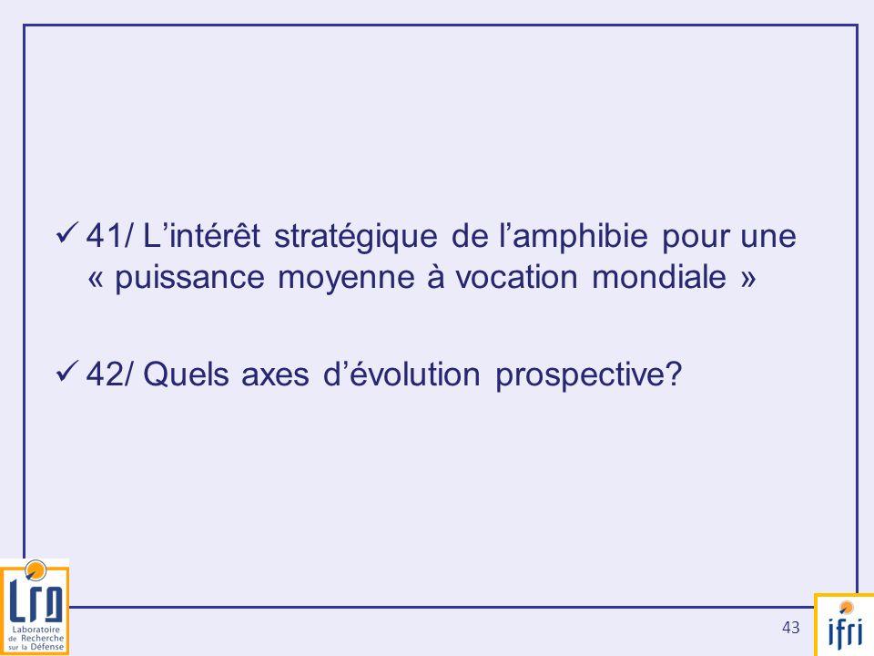 43 41/ Lintérêt stratégique de lamphibie pour une « puissance moyenne à vocation mondiale » 42/ Quels axes dévolution prospective?