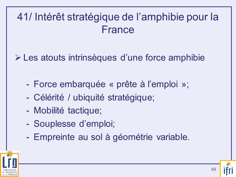 44 41/ Intérêt stratégique de lamphibie pour la France Les atouts intrinsèques dune force amphibie -Force embarquée « prête à lemploi »; -Célérité / u