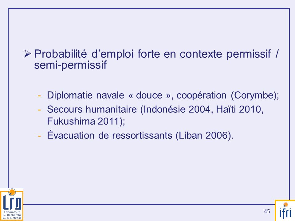 45 Probabilité demploi forte en contexte permissif / semi-permissif -Diplomatie navale « douce », coopération (Corymbe); -Secours humanitaire (Indonés