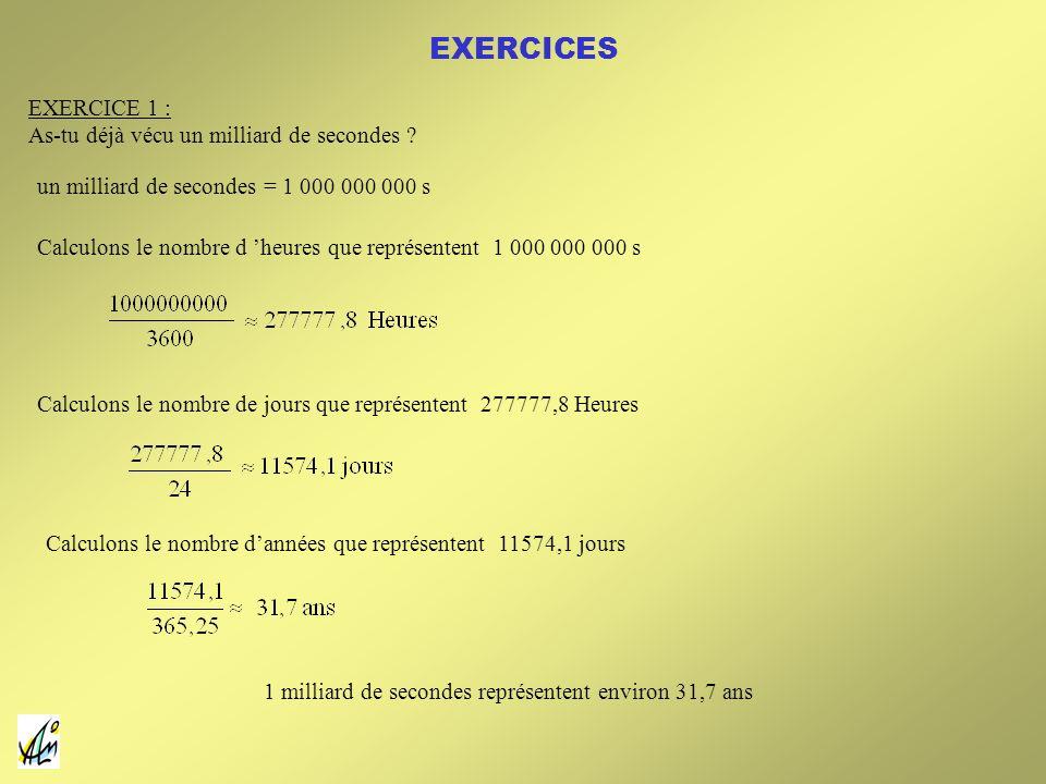 EXERCICES EXERCICE 1 : As-tu déjà vécu un milliard de secondes ? un milliard de secondes = 1 000 000 000 s Calculons le nombre d heures que représente