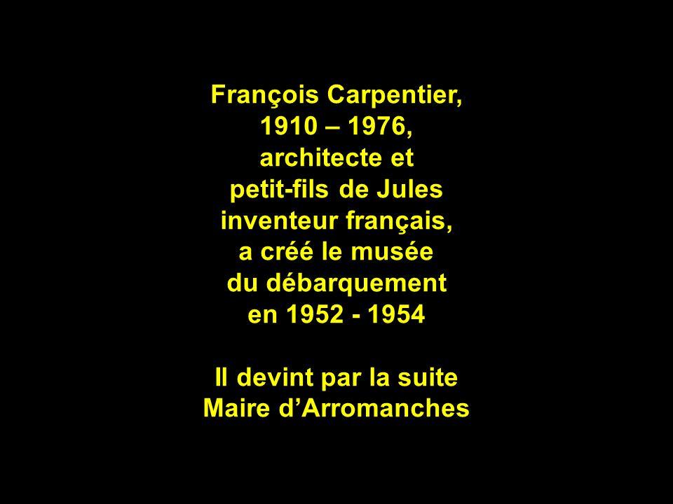 François Carpentier, 1910 – 1976, architecte et petit-fils de Jules inventeur français, a créé le musée du débarquement en 1952 - 1954 Il devint par la suite Maire dArromanches