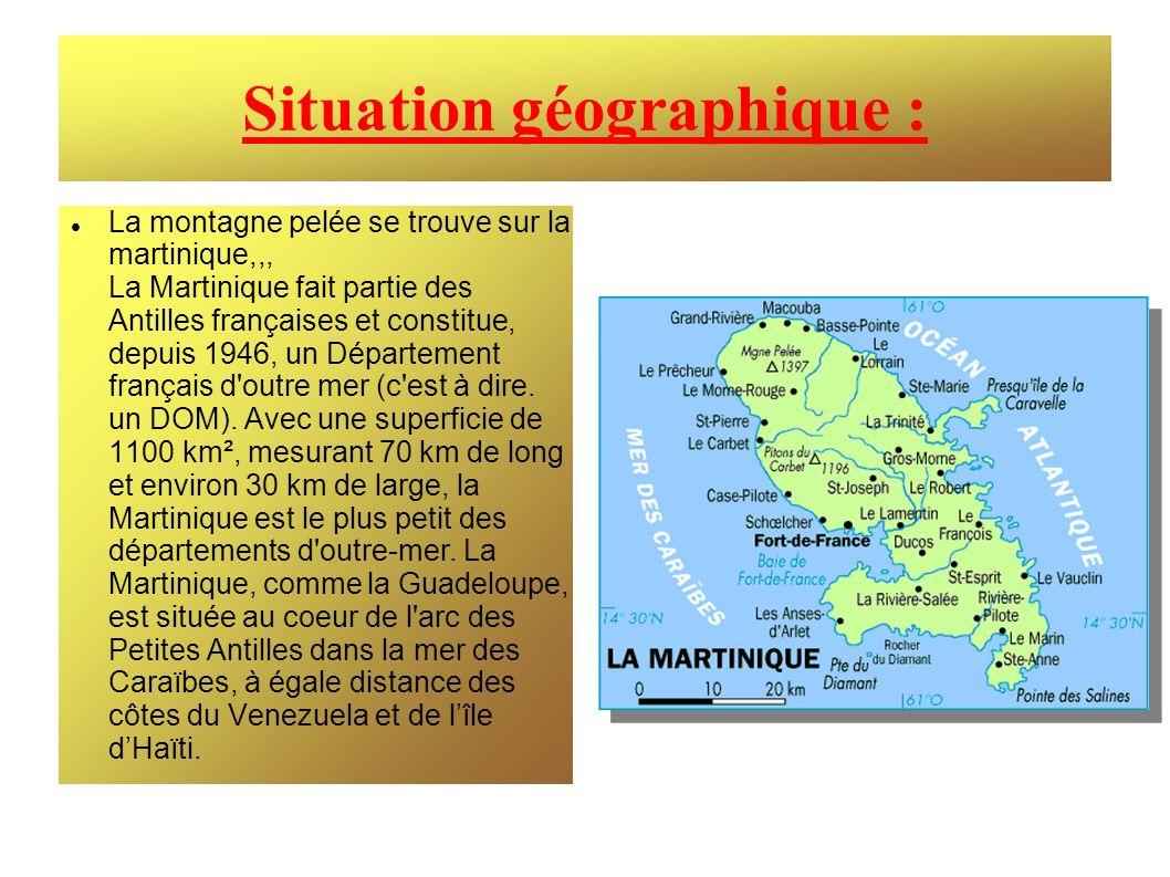 Situation géographique : La montagne pelée se trouve sur la martinique,,, La Martinique fait partie des Antilles françaises et constitue, depuis 1946,