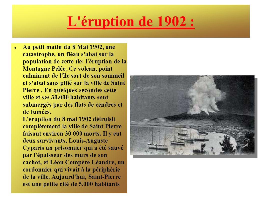L'éruption de 1902 : Au petit matin du 8 Mai 1902, une catastrophe, un fléau s'abat sur la population de cette île: l'éruption de la Montagne Pelée. C