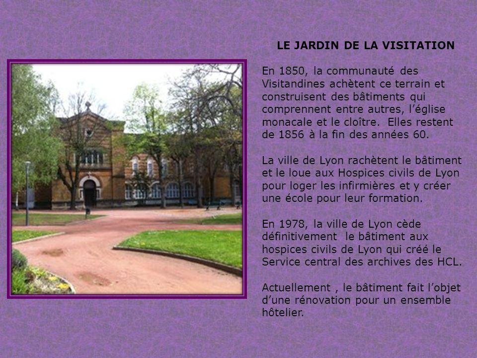 LE JARDIN DE LA VISITATION En 1850, la communauté des Visitandines achètent ce terrain et construisent des bâtiments qui comprennent entre autres, léglise monacale et le cloître.