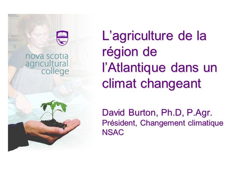 Lagriculture de la région de lAtlantique dans un climat changeant David Burton, Ph.D, P.Agr.