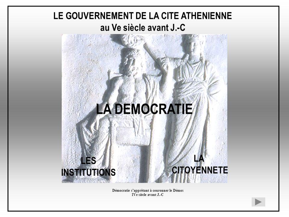 LE GOUVERNEMENT DE LA CITE ATHENIENNE au Ve siècle avant J.-C LA DEMOCRATIE LES INSTITUTIONS LA CITOYENNETE Démocratie sapprêtant à couronner le Démos