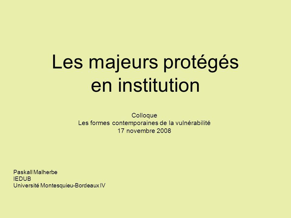 Les majeurs protégés en institution Colloque Les formes contemporaines de la vulnérabilité 17 novembre 2008 Paskall Malherbe IEDUB Université Montesqu