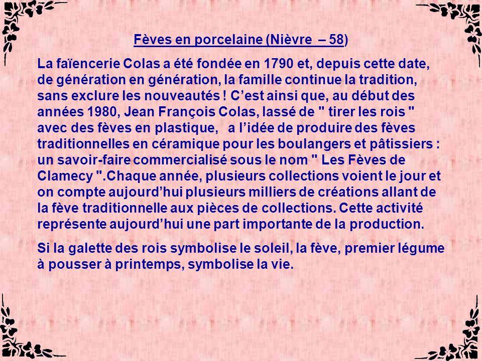 Fèves en porcelaine (Nièvre – 58) La faïencerie Colas a été fondée en 1790 et, depuis cette date, de génération en génération, la famille continue la tradition, sans exclure les nouveautés .