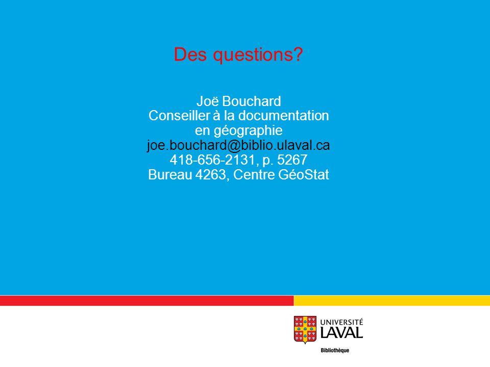 Des questions? Joë Bouchard Conseiller à la documentation en géographie joe.bouchard@biblio.ulaval.ca 418-656-2131, p. 5267 Bureau 4263, Centre GéoSta