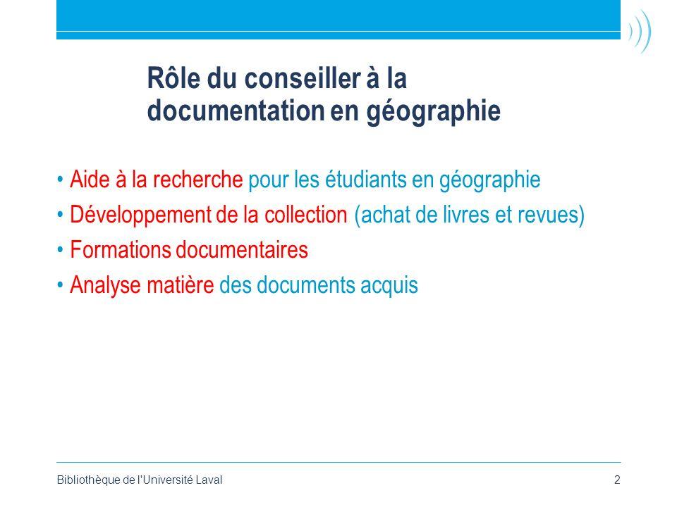 Bibliothèque de l'Université Laval2 Rôle du conseiller à la documentation en géographie Aide à la recherche pour les étudiants en géographie Développe