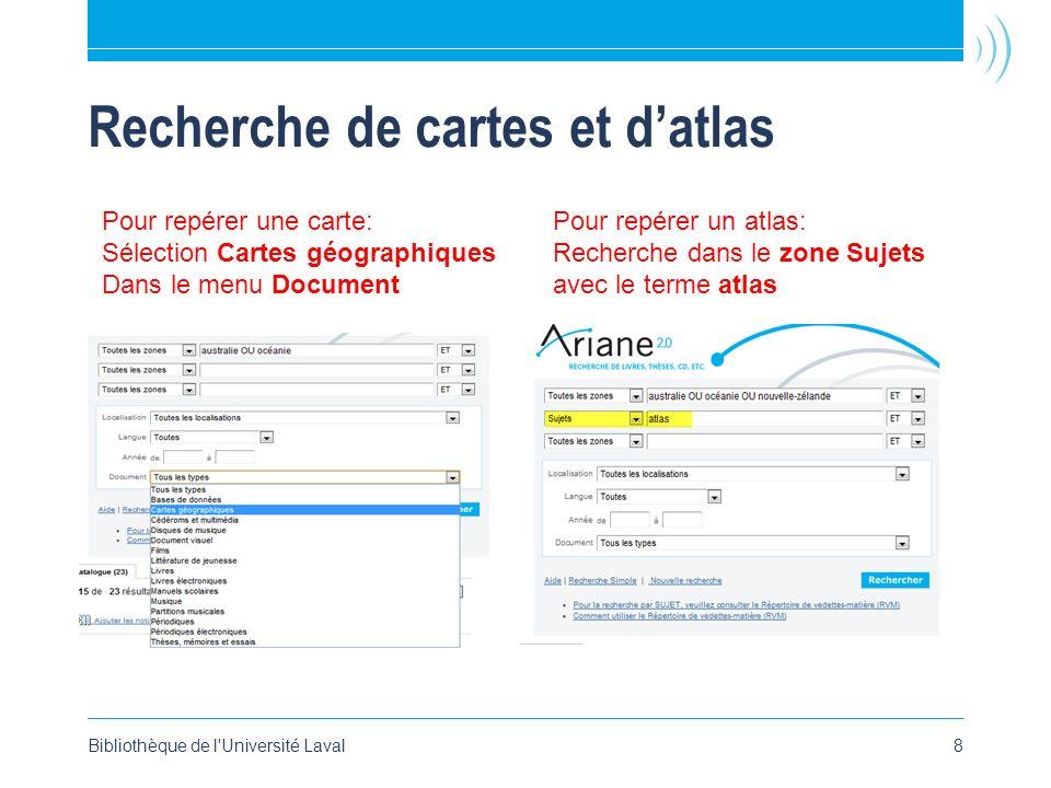 Recherche de cartes et datlas Bibliothèque de l'Université Laval8 Pour repérer une carte: Sélection Cartes géographiques Dans le menu Document Pour re
