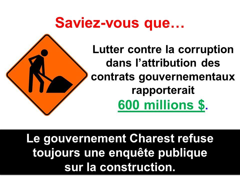 Saviez-vous que… Lutter contre la corruption dans lattribution des contrats gouvernementaux rapporterait 600 millions $. Le gouvernement Charest refus