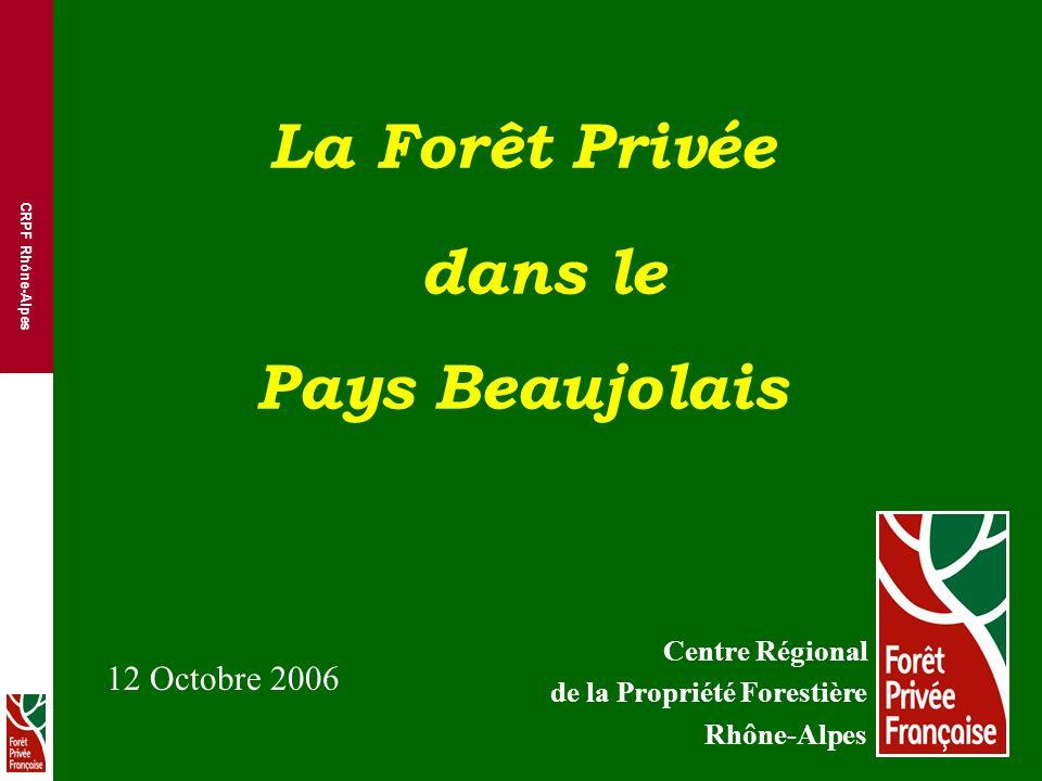 CRPF Rhône-Alpes La Forêt Privée dans le Pays Beaujolais Centre Régional de la Propriété Forestière Rhône-Alpes 12 Octobre 2006