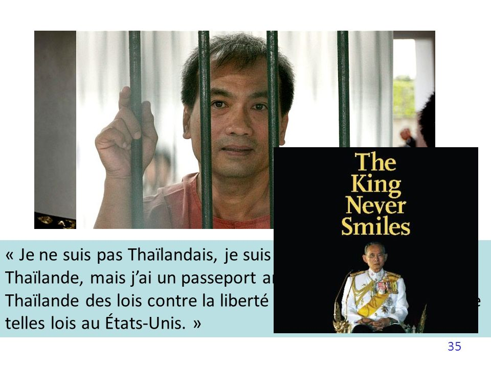35 « Je ne suis pas Thaïlandais, je suis Américain. Je suis né en Thaïlande, mais jai un passeport américain. Il y a en Thaïlande des lois contre la l