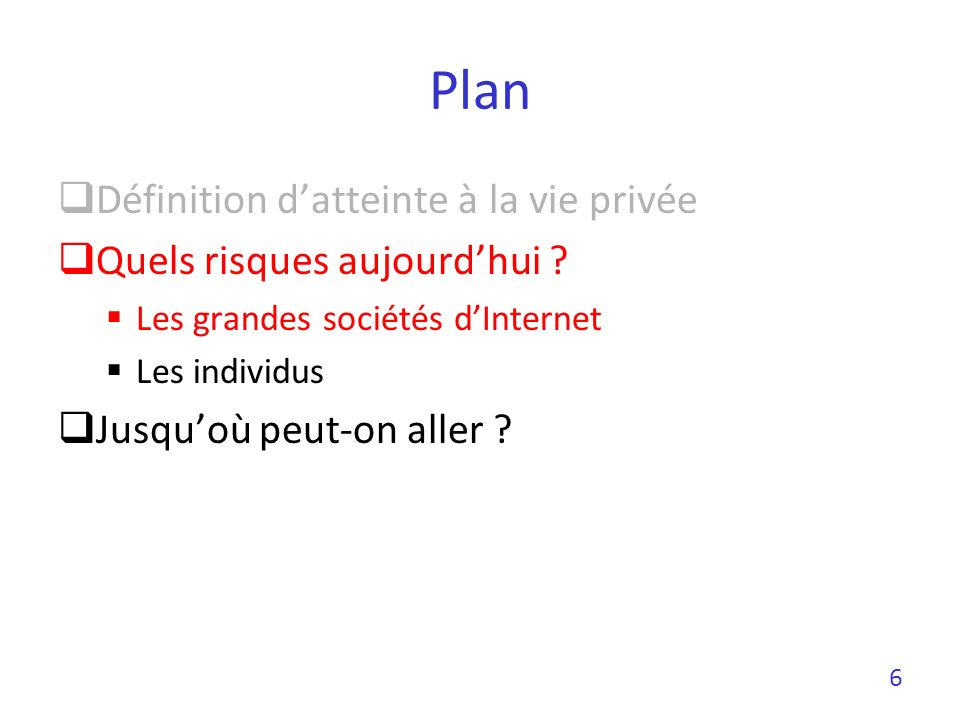 Plan Définition datteinte à la vie privée Quels risques aujourdhui ? Les grandes sociétés dInternet Les individus Jusquoù peut-on aller ? 6