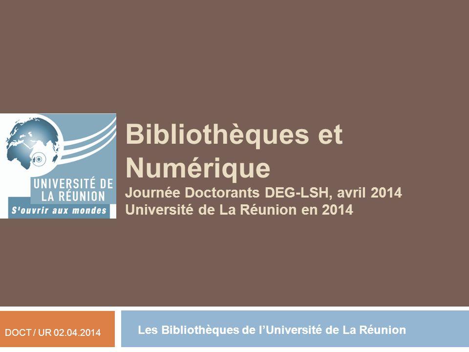 Bibliothèques et Numérique Journée Doctorants DEG-LSH, avril 2014 Université de La Réunion en 2014 DOCT / UR 02.04.2014 Les Bibliothèques de lUniversi
