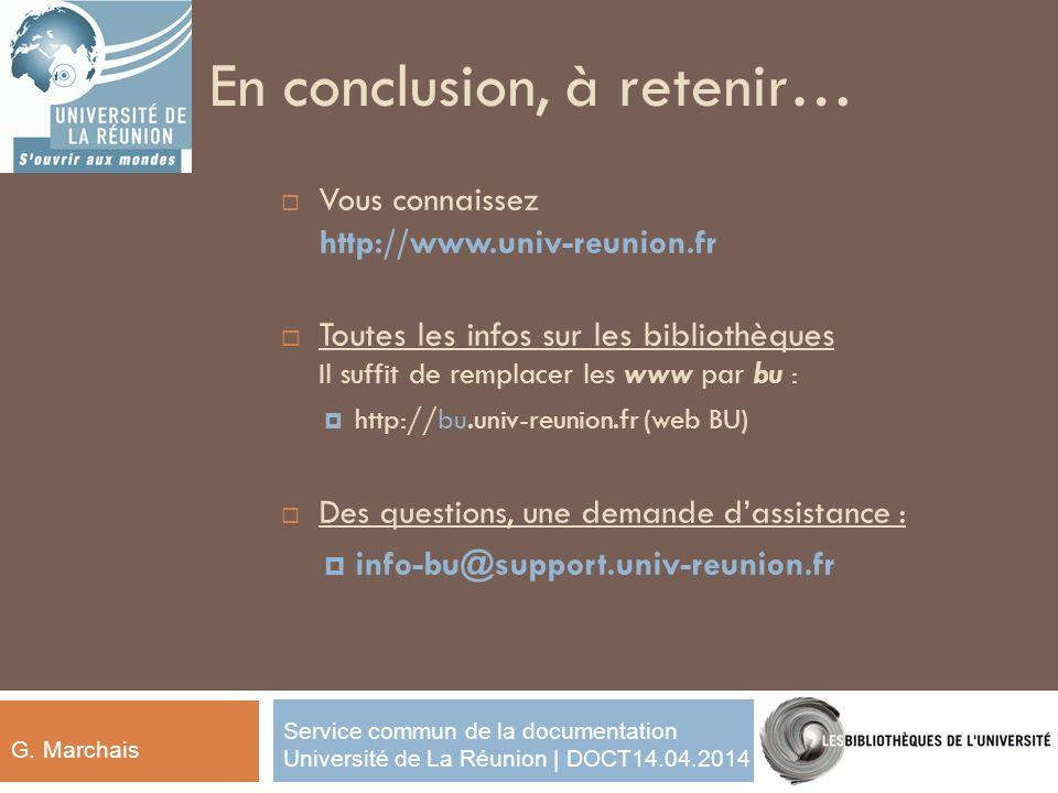 En conclusion, à retenir… Vous connaissez http://www.univ-reunion.fr Toutes les infos sur les bibliothèques Il suffit de remplacer les www par bu : http://bu.univ-reunion.fr (web BU) Des questions, une demande dassistance : info-bu@support.univ-reunion.fr G.