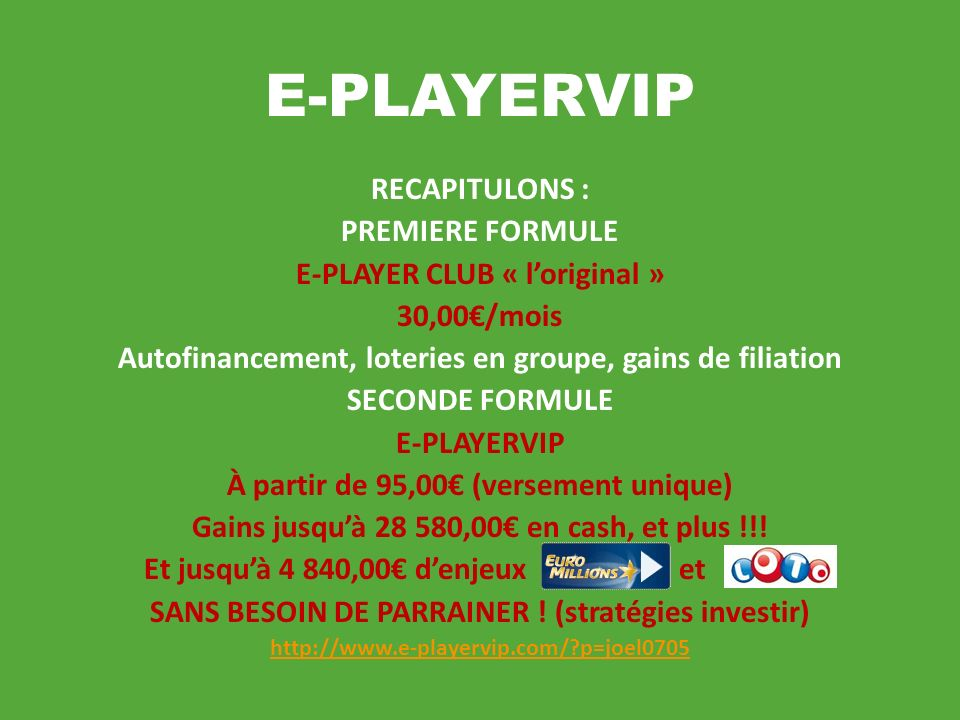 E-PLAYERVIP RECAPITULONS : PREMIERE FORMULE E-PLAYER CLUB « loriginal » 30,00/mois Autofinancement, loteries en groupe, gains de filiation SECONDE FORMULE E-PLAYERVIP À partir de 95,00 (versement unique) Gains jusquà 28 580,00 en cash, et plus !!.