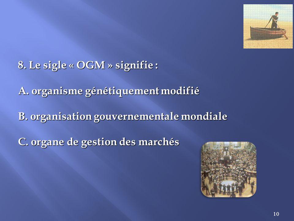 10 8.Le sigle « OGM » signifie : A. organisme génétiquement modifié B.