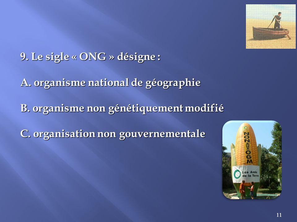 11 9.Le sigle « ONG » désigne : A. organisme national de géographie B.