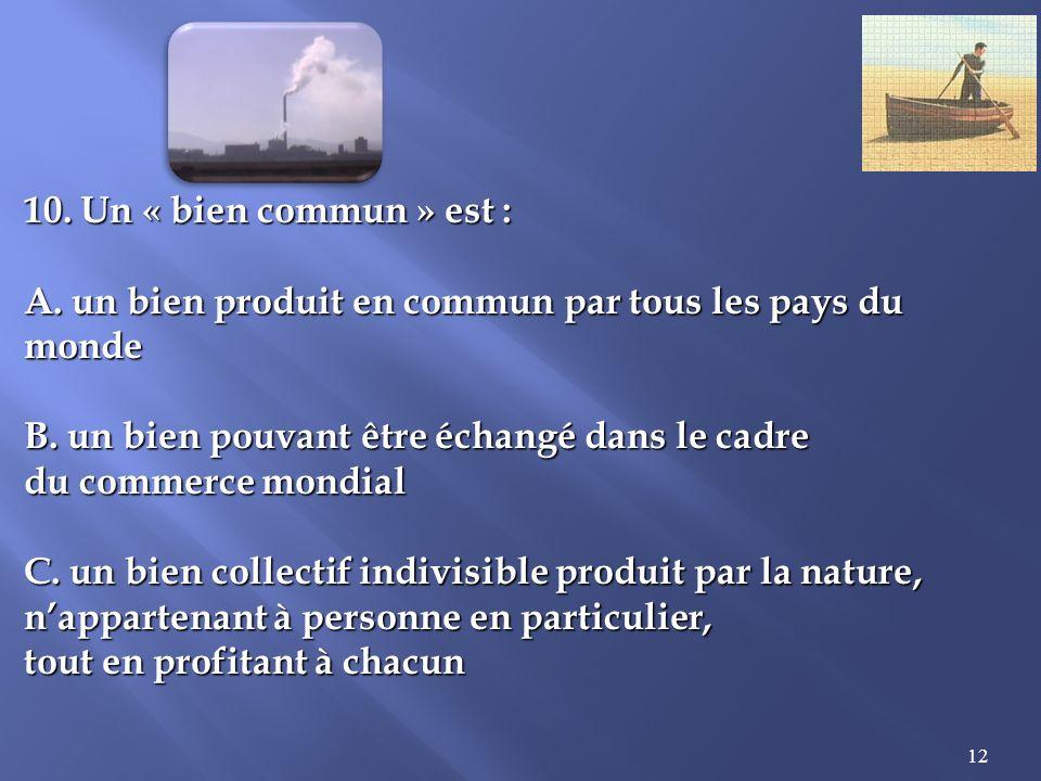 12 10.Un « bien commun » est : A. un bien produit en commun par tous les pays du monde B.