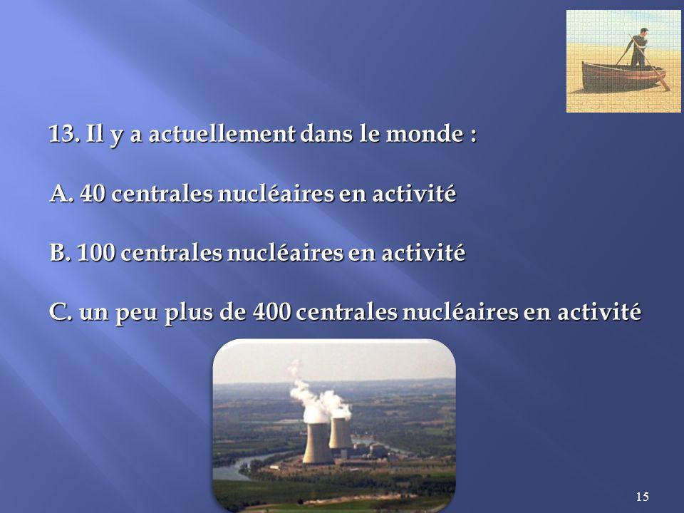 15 13.Il y a actuellement dans le monde : A. 40 centrales nucléaires en activité B.