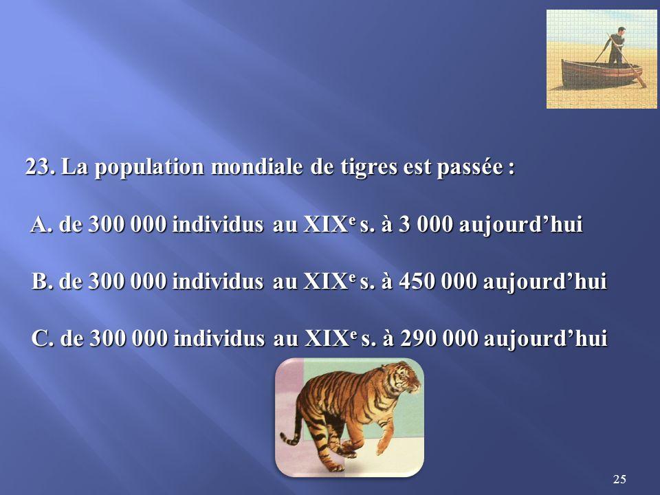 25 23.La population mondiale de tigres est passée : A.